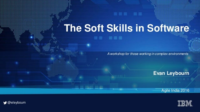 @eleybourn @eleybourn The Soft Skills in Software Evan Leybourn Agile India 2016 A workshop for those working in complex e...