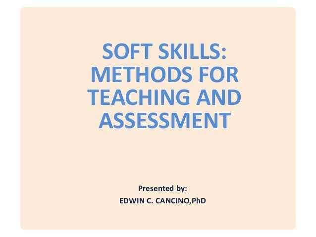 SOFT SKILLS:METHODS FORTEACHING AND ASSESSMENT      Presented by:  EDWIN C. CANCINO,PhD