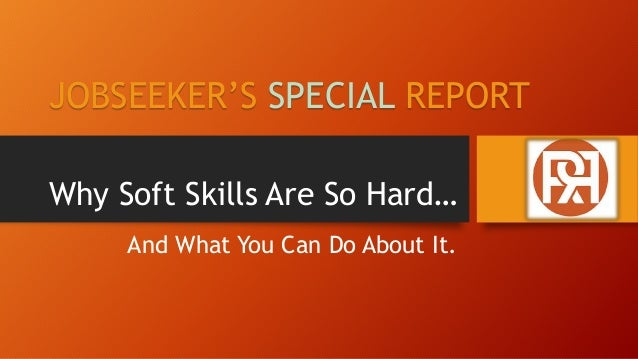 Why Soft Skills Are So Hard… And What You Can Do About It. JOBSEEKER'S SPECIAL REPORT