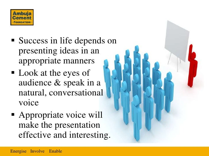  Success in life depends on  presenting ideas in an  appropriate manners Look at the eyes of  audience & speak in a  nat...