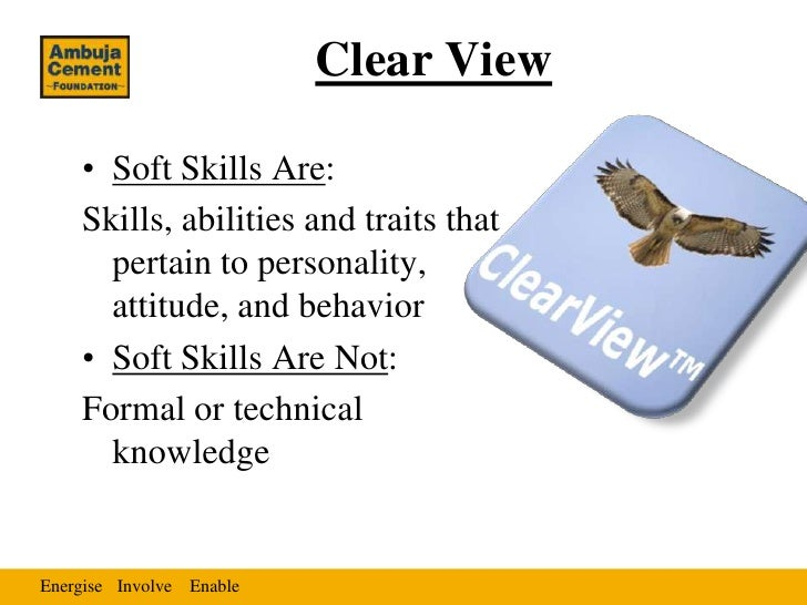 Clear View    • Soft Skills Are:    Skills, abilities and traits that      pertain to personality,      attitude, and beha...