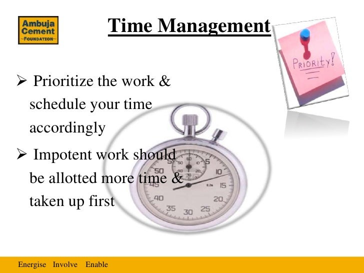 Time Management Prioritize the work & schedule your time accordingly Impotent work should be allotted more time & taken ...