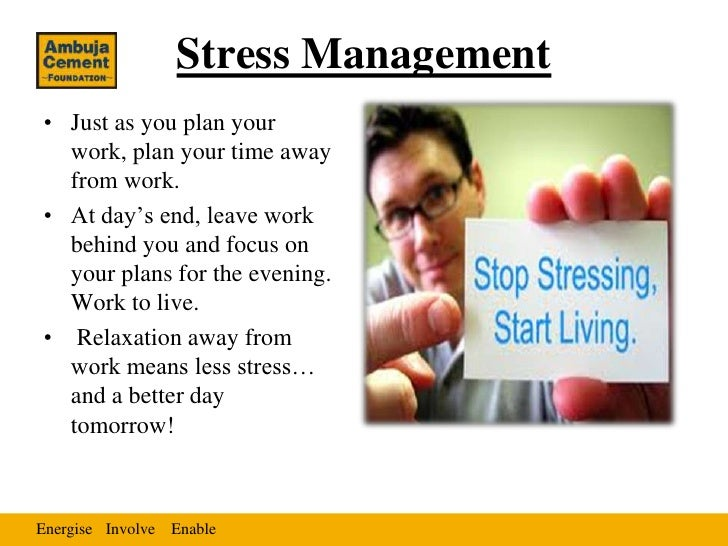 Stress Management• Just as you plan your  work, plan your time away  from work.• At day's end, leave work  behind you and ...