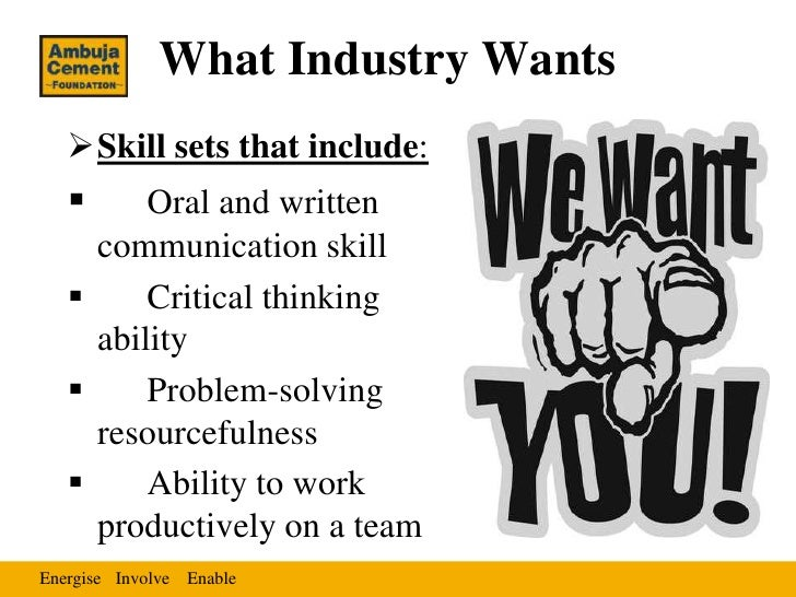 What Industry Wants   Skill sets that include:        Oral and written     communication skill        Critical thinking...