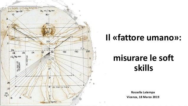 Il «fattore umano»: misurare le soft skills Rossella Latempa Vicenza, 18 Marzo 2019