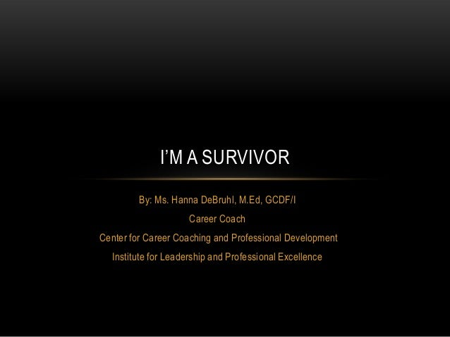 I'M A SURVIVOR By: Ms. Hanna DeBruhl, M.Ed, GCDF/I Career Coach Center for Career Coaching and Professional Development In...