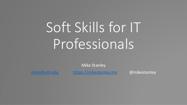 Soft Skills for IT Professionals Mike Stanley mike@utk.edu https://mikestanley.me @mikestanley