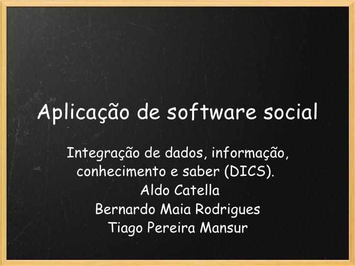 Aplicação de software social Integração de dados, informação, conhecimento e saber (DICS).   Aldo Catella Bernardo Maia R...