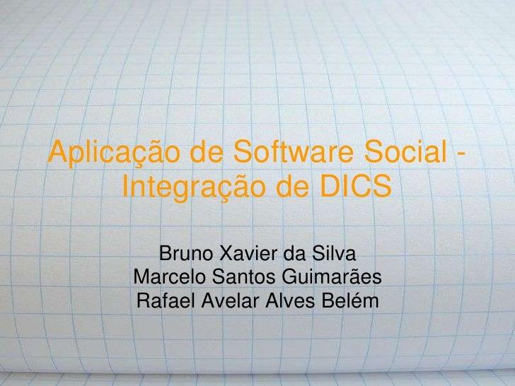 Aplicação de Software Social -      Integração de DICS          Bruno Xavier da Silva       Marcelo Santos Guimarães      ...