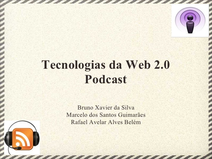 Tecnologias da Web 2.0        Podcast         Bruno Xavier da Silva     Marcelo dos Santos Guimarães      Rafael Avelar Al...