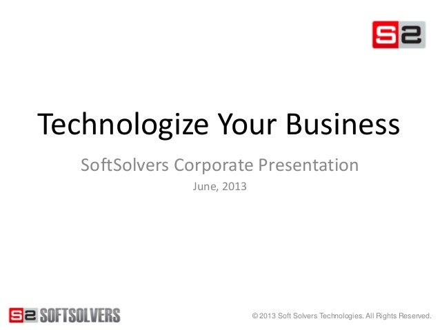 © 2013 Soft Solvers Technologies. All Rights Reserved.Technologize Your BusinessSoftSolvers Corporate PresentationJune, 2013