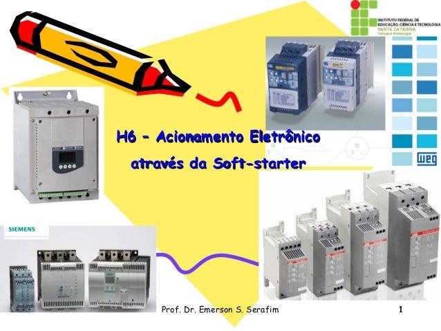 1Prof. Dr. Emerson S. Serafim 1 H6 – Acionamento EletrônicoH6 – Acionamento Eletrônico através da Soft-starteratravés da S...