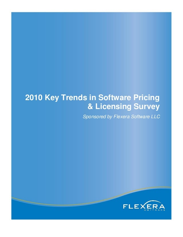 2010 Key Trends in Software Pricing & Licensing Survey Sponsored by Flexera Software LLC