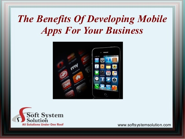 The Benefits Of Developing Mobile Apps For Your Business www.softsystemsolution.com