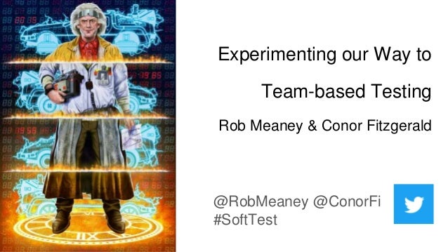 Experimenting our Way to Team-based Testing Rob Meaney & Conor Fitzgerald @RobMeaney @ConorFi #SoftTest