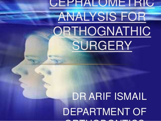 CEPHALOMETRIC ANALYSIS FOR ORTHOGNATHIC SURGERY  DR ARIF ISMAIL DEPARTMENT OF