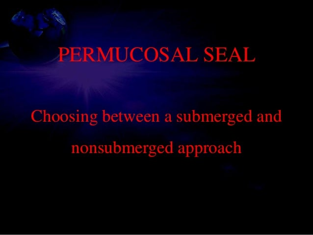 PERMUCOSAL SEAL Choosing between a submerged and nonsubmerged approach