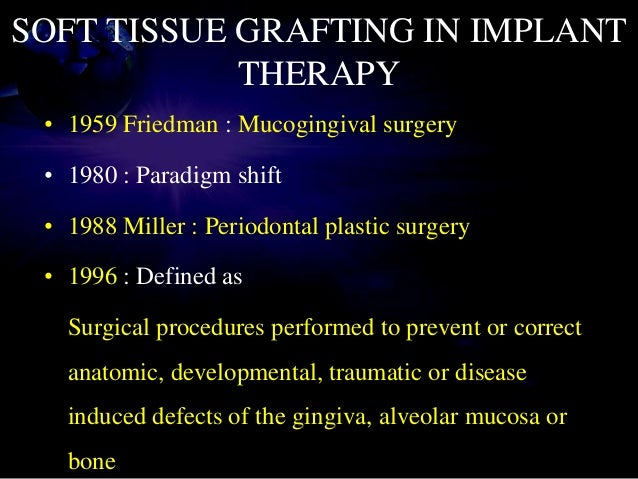 SOFT TISSUE GRAFTING IN IMPLANT THERAPY • 1959 Friedman : Mucogingival surgery • 1980 : Paradigm shift • 1988 Miller : Per...