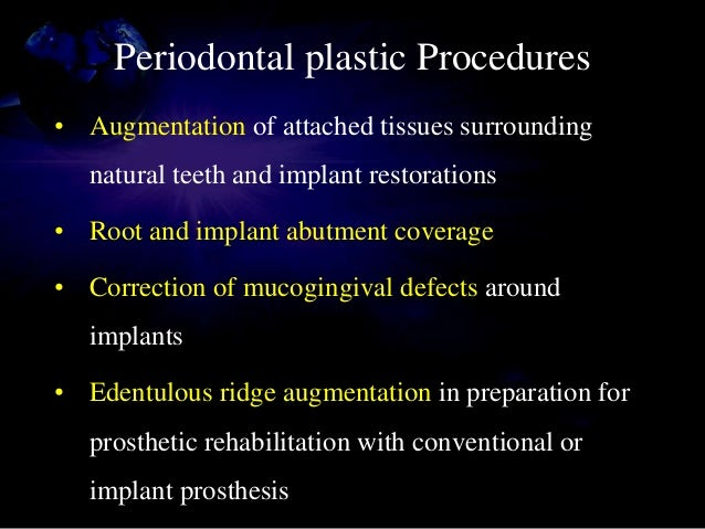 Periodontal plastic Procedures • Augmentation of attached tissues surrounding natural teeth and implant restorations • Roo...