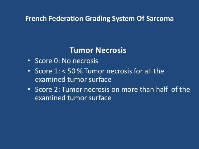 French Federation Grading System Of Sarcoma Grading • Grade 1: 2 or 3 • Grade 2: 4 or 5 • Grade 3: Represent a total of 6,...