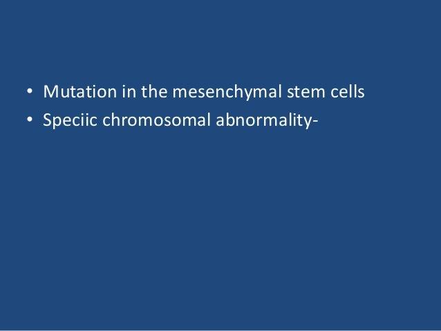 • Mutation in the mesenchymal stem cells • Speciic chromosomal abnormality-