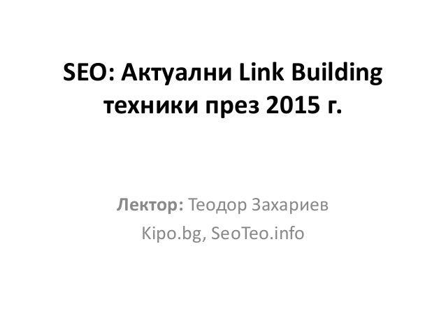 SEO: Актуални Link Building техники през 2015 г. Лектор: Теодор Захариев Kipo.bg, SeoTeo.info