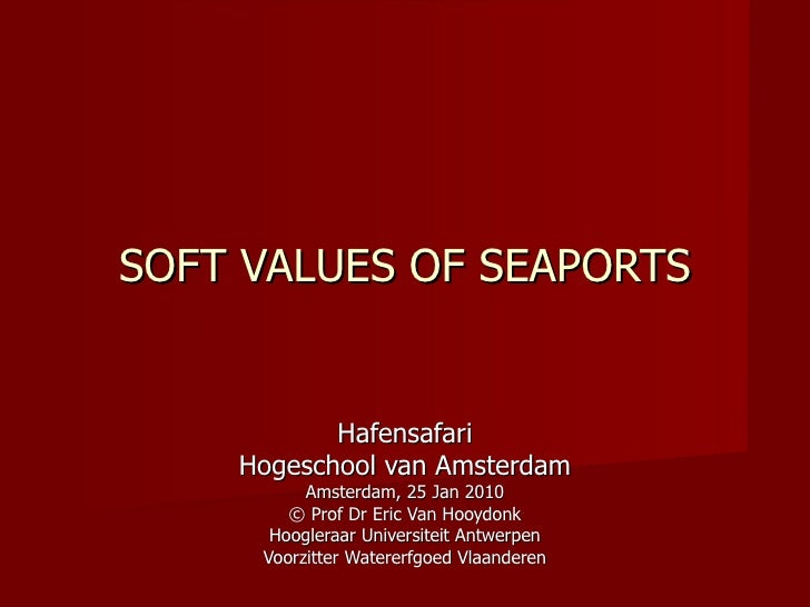 SOFT VALUES OF SEAPORTS Hafensafari Hogeschool van Amsterdam Amsterdam, 25 Jan 2010 ©  Prof Dr Eric Van Hooydonk Hoogleraa...