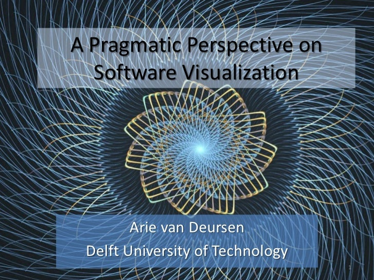 A Pragmatic Perspective on  Software Visualization        Arie van Deursen Delft University of Technology                 ...