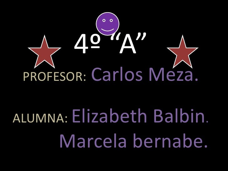 "4º ""A""PROFESOR:Carlos Meza.ALUMNA: Elizabeth Balbin.Marcela bernabe.<br />"