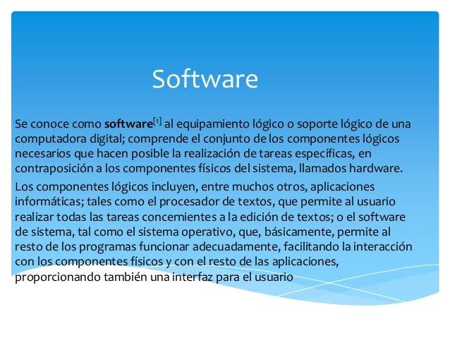Software Se conoce como software[1] al equipamiento lógico o soporte lógico de una computadora digital; comprende el conju...