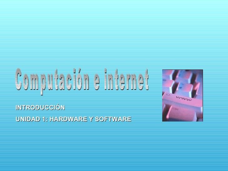 Computación e internet INTRODUCCIÓN UNIDAD 1: HARDWARE Y SOFTWARE
