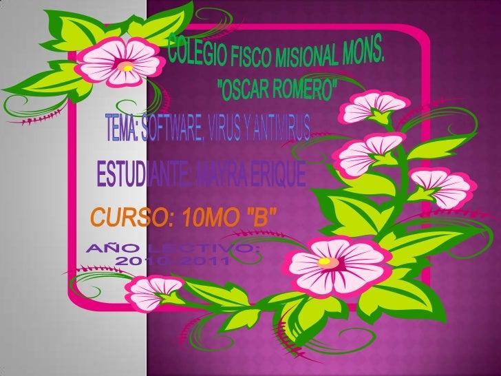 """COLEGIO FISCO MISIONAL MONS.<br /> """"OSCAR ROMERO""""<br />TEMA: SOFTWARE, VIRUS Y ANTIVIRUS<br />ESTUDIANTE: MAYRA ERIQUE<br ..."""