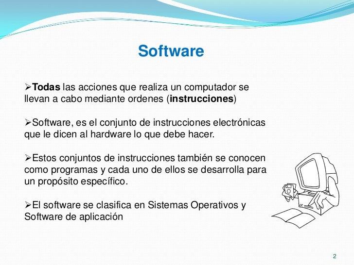 Software<br /><ul><li>Todas las acciones que realiza un computador se llevan a cabo mediante ordenes (instrucciones)