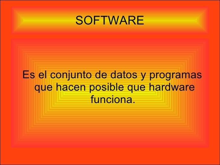 SOFTWARE <ul><ul><li>Es el conjunto de datos y programas que hacen posible que hardware funciona.  </li></ul></ul>