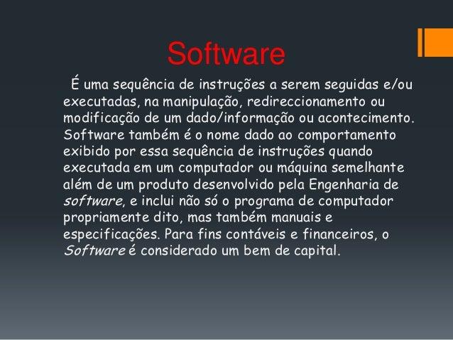 Software É uma sequência de instruções a serem seguidas e/ouexecutadas, na manipulação, redireccionamento oumodificação de...