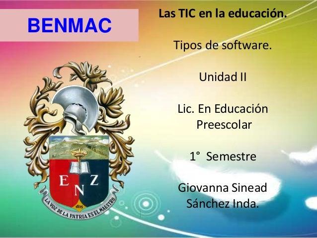BENMAC  Las TIC en la educación. Tipos de software. Unidad II Lic. En Educación Preescolar 1° Semestre Giovanna Sinead Sán...