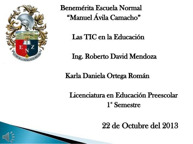 """Benemérita Escuela Normal """"Manuel Ávila Camacho"""" Las TIC en la Educación Ing. Roberto David Mendoza Karla Daniela Ortega R..."""