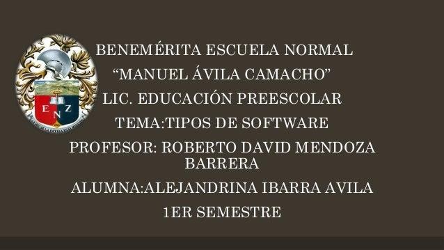 """BENEMÉRITA ESCUELA NORMAL  """"MANUEL ÁVILA CAMACHO"""" LIC. EDUCACIÓN PREESCOLAR  TEMA:TIPOS DE SOFTWARE PROFESOR: ROBERTO DAVI..."""