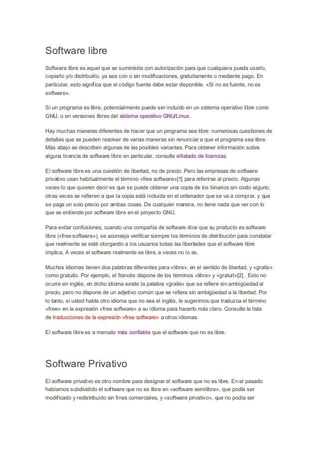 Software libre Software libre es aquel que se suministra con autorización para que cualquiera pueda usarlo, copiarlo y/o d...