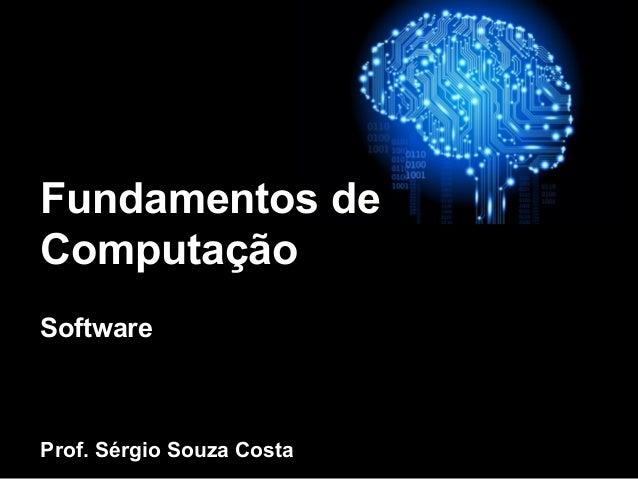 Fundamentos de Computação Software Prof. Sérgio Souza Costa