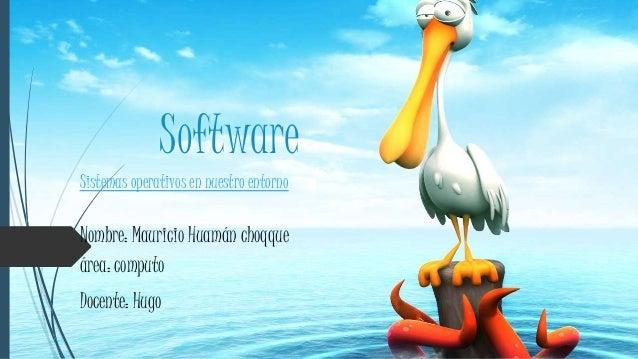 Software Sistemas operativos en nuestro entorno Nombre: Mauricio Huamán choqque área: computo Docente: Hugo