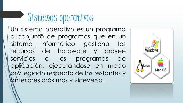 Sistemas operativos  Un sistema operativo es un programa o conjunto de programas que en un sistema informático gestiona l...