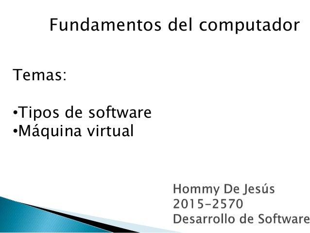 Fundamentos del computador Temas: •Tipos de software •Máquina virtual