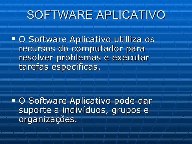 SOFTWARE APLICATIVO <ul><li>O Software Aplicativo utilliza os recursos do computador para resolver problemas e executar ta...