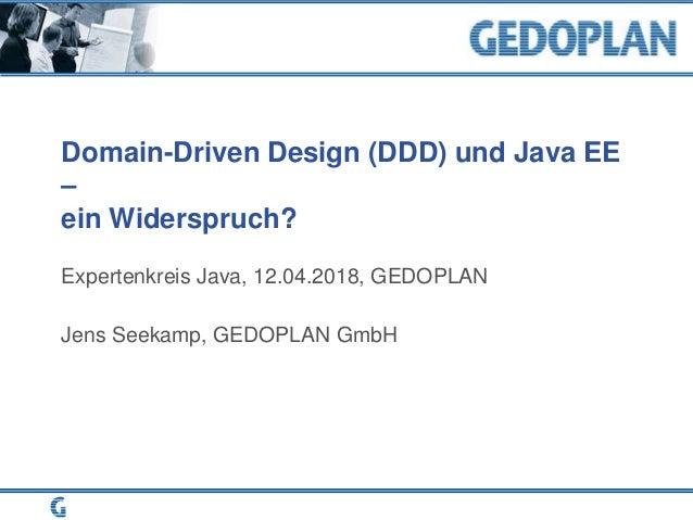Domain-Driven Design (DDD) und Java EE – ein Widerspruch? Expertenkreis Java, 12.04.2018, GEDOPLAN Jens Seekamp, GEDOPLAN ...