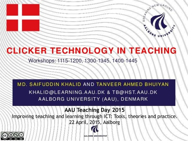 CLICKER TECHNOLOGY IN TEACHING MD. SAIFUDDIN KHALID AND TANVEER AHMED BHUIYAN KHALID@LEARNING.AAU.DK & TB@HST.AAU.DK AALBO...