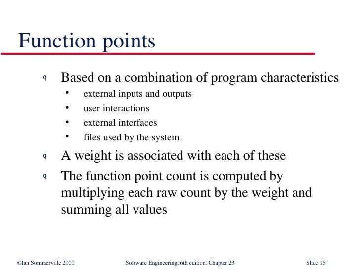 Function points <ul><li>Based on a combination of program characteristics </li></ul><ul><ul><li>external inputs and output...