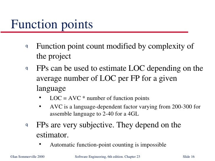 Function points <ul><li>Function point count modified by complexity of the project </li></ul><ul><li>FPs can be used to es...