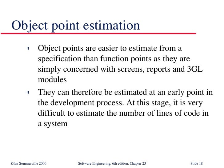 Object point estimation <ul><li>Object points are easier to estimate from a specification than function points as they are...