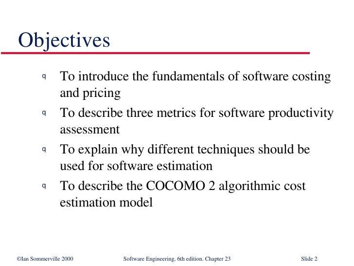 Objectives <ul><li>To introduce the fundamentals of software costing and pricing </li></ul><ul><li>To describe three metri...